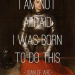 Joan of Arc Inspired the Warrior in Me. I now Stand Tall and Live the Life I was Born to Live and I am not Afraid of Public Opinion Anymore